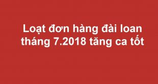 Loạt đơn hàng đài loan tháng 7.2018 tăng ca tốt