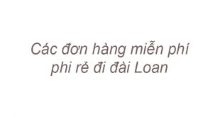 Các đơn hàng miễn phí, phi rẻ đi đài Loan