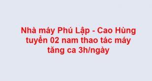 Nhà máy Phú Lập - Cao Hùng tuyển 02 nam thao tác máy tăng ca 3h/ngày