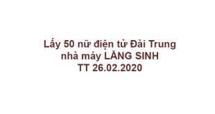 Lấy 50 nữ điện tử Đài Trung, nhà máy LĂNG SINH, TT 26.02.2020
